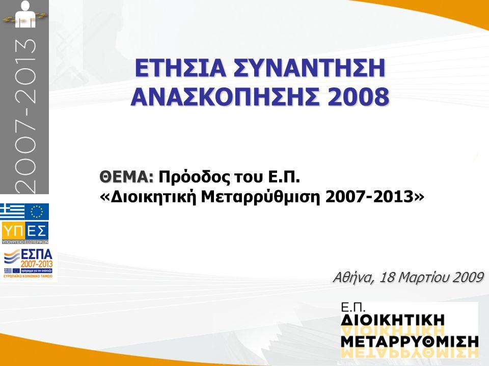1 ΕΤΗΣΙΑ ΣΥΝΑΝΤΗΣΗ ΑΝΑΣΚΟΠΗΣΗΣ 2008 Αθήνα, 18 Μαρτίου 2009 ΘΕΜΑ: ΘΕΜΑ: Πρόοδος του Ε.Π. «Διοικητική Μεταρρύθμιση 2007-2013»