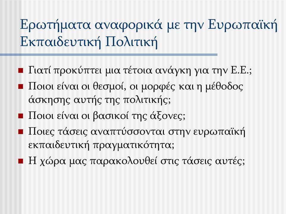 Ερωτήματα αναφορικά με την Ευρωπαϊκή Εκπαιδευτική Πολιτική Γιατί προκύπτει μια τέτοια ανάγκη για την Ε.Ε.; Ποιοι είναι οι θεσμοί, οι μορφές και η μέθο