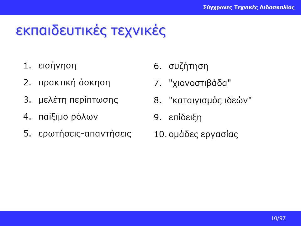 Σύγχρονες Τεχνικές Διδασκαλίας 10/97 εκπαιδευτικές τεχνικές 1.εισήγηση 2.πρακτική άσκηση 3.μελέτη περίπτωσης 4.παίξιμο ρόλων 5.ερωτήσεις-απαντήσεις 6.