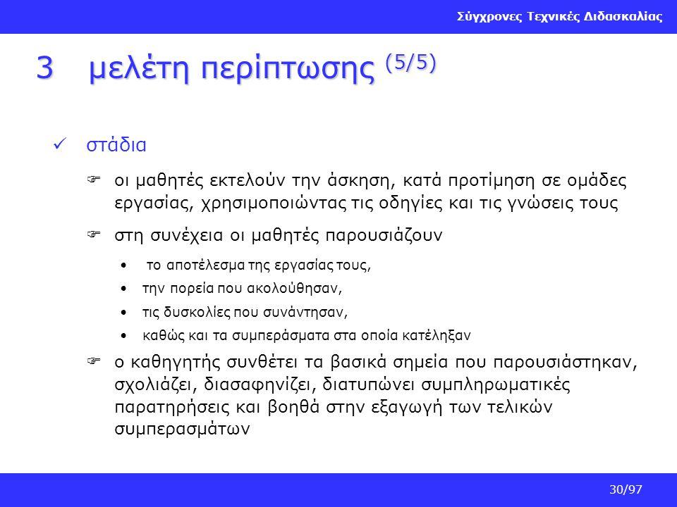 Σύγχρονες Τεχνικές Διδασκαλίας 30/97 3μελέτη περίπτωσης (5/5) στάδια  οι μαθητές εκτελούν την άσκηση, κατά προτίμηση σε ομάδες εργασίας, χρησιμοποιών
