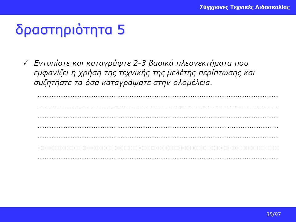 Σύγχρονες Τεχνικές Διδασκαλίας 35/97 δραστηριότητα 5 Εντοπίστε και καταγράψτε 2-3 βασικά πλεονεκτήματα που εμφανίζει η χρήση της τεχνικής της μελέτης