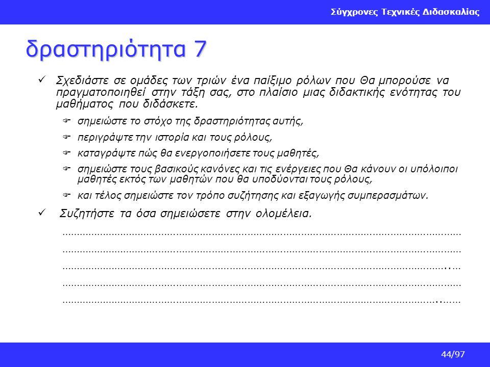Σύγχρονες Τεχνικές Διδασκαλίας 44/97 δραστηριότητα 7 Σχεδιάστε σε ομάδες των τριών ένα παίξιμο ρόλων που Θα μπορούσε να πραγματοποιηθεί στην τάξη σας,