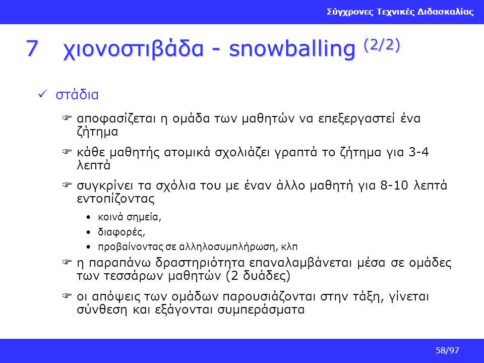 Σύγχρονες Τεχνικές Διδασκαλίας 58/97 7χιονοστιβάδα - snowballing (2/2) στάδια  αποφασίζεται η ομάδα των μαθητών να επεξεργαστεί ένα ζήτημα  κάθε μαθ