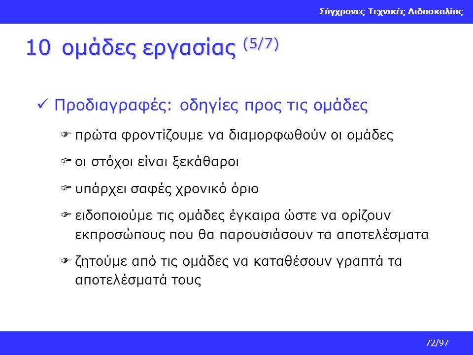 Σύγχρονες Τεχνικές Διδασκαλίας 72/97 10ομάδες εργασίας (5/7) Προδιαγραφές: οδηγίες προς τις ομάδες  πρώτα φροντίζουμε να διαμορφωθούν οι ομάδες  οι