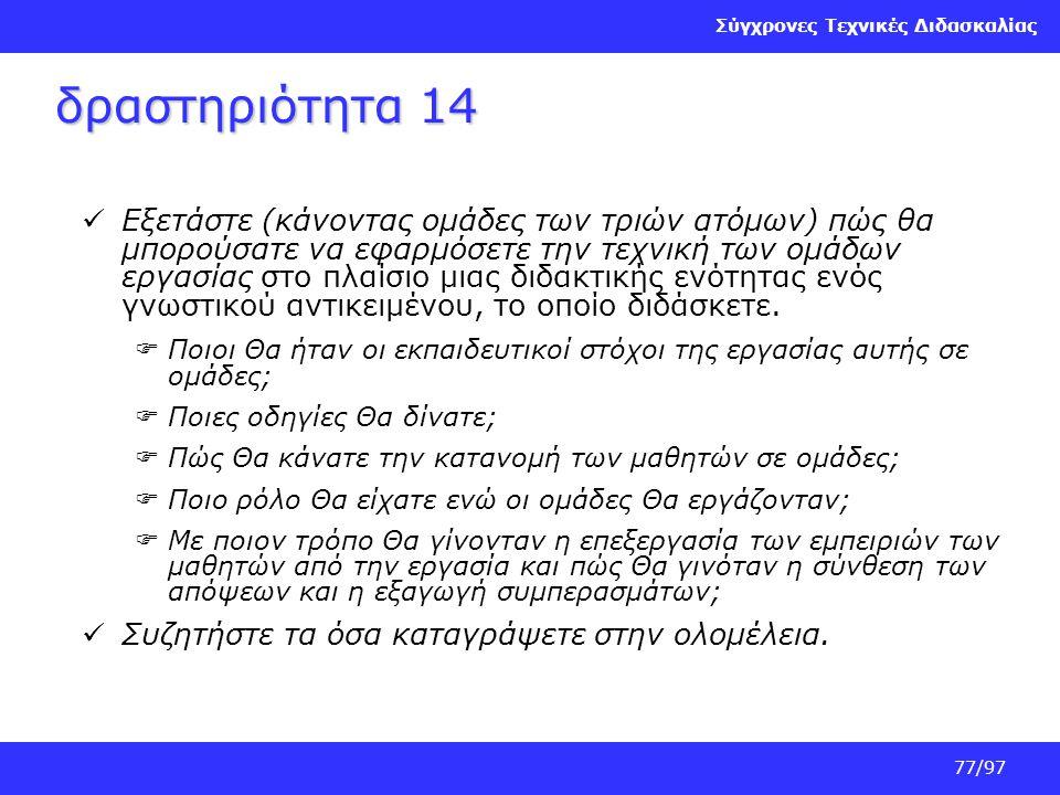 Σύγχρονες Τεχνικές Διδασκαλίας 77/97 δραστηριότητα 14 Εξετάστε (κάνοντας ομάδες των τριών ατόμων) πώς θα μπορούσατε να εφαρμόσετε την τεχνική των ομάδ