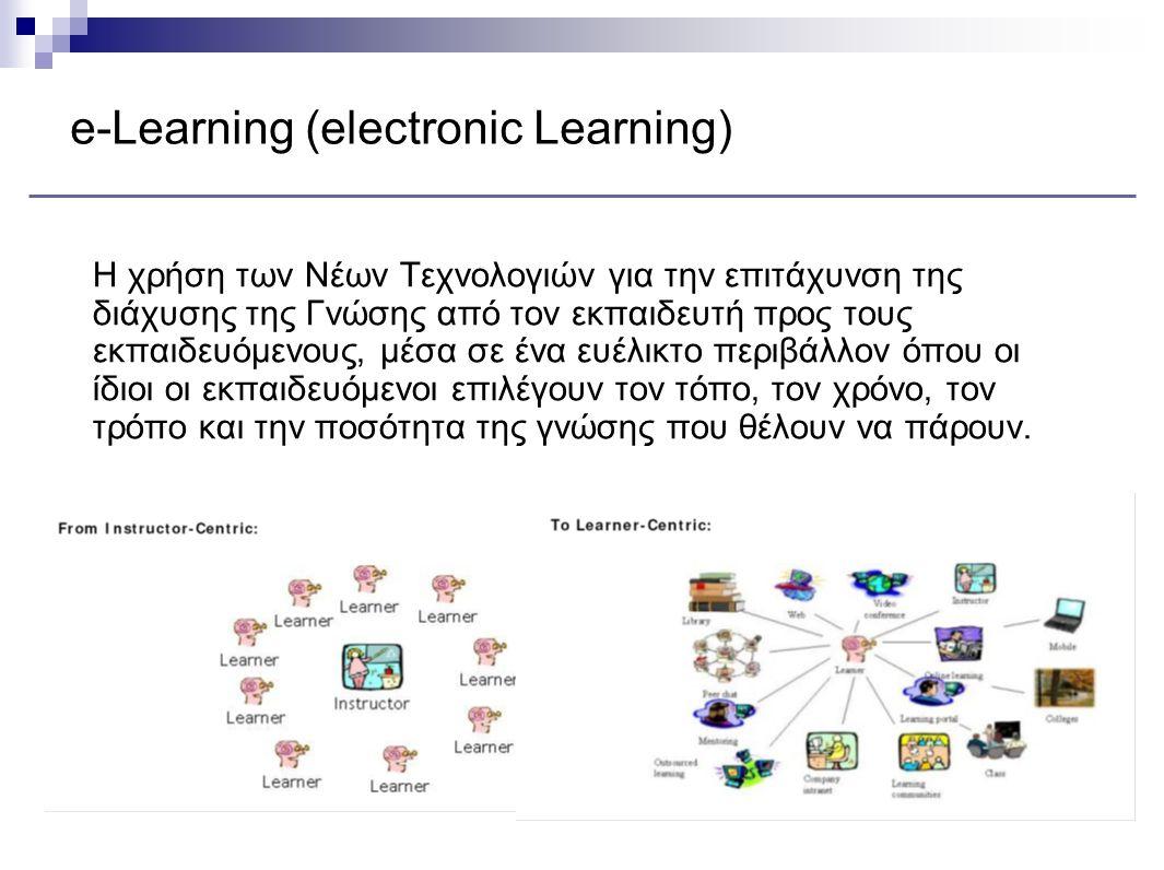 e-Learning (electronic Learning) Η χρήση των Νέων Τεχνολογιών για την επιτάχυνση της διάχυσης της Γνώσης από τον εκπαιδευτή προς τους εκπαιδευόμενους, μέσα σε ένα ευέλικτο περιβάλλον όπου οι ίδιοι οι εκπαιδευόμενοι επιλέγουν τον τόπο, τον χρόνο, τον τρόπο και την ποσότητα της γνώσης που θέλουν να πάρουν.