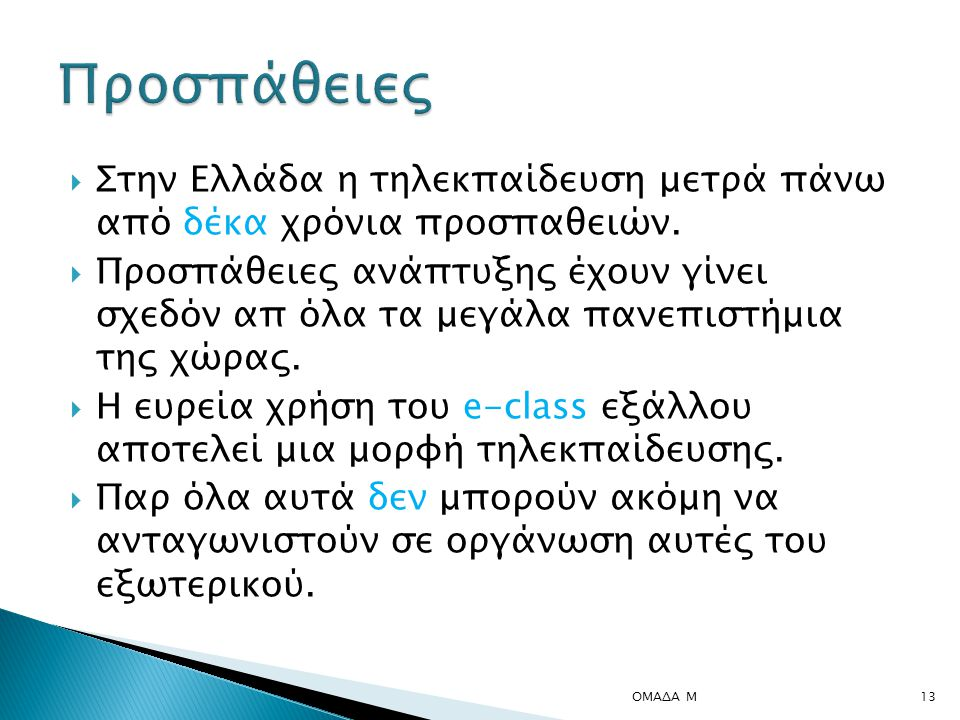  Στην Ελλάδα η τηλεκπαίδευση μετρά πάνω από δέκα χρόνια προσπαθειών.  Προσπάθειες ανάπτυξης έχουν γίνει σχεδόν απ όλα τα μεγάλα πανεπιστήμια της χώρ