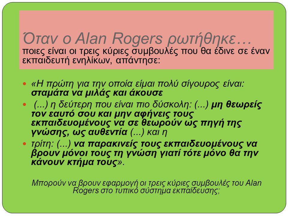 Όταν ο Alan Rogers ρωτήθηκε… ποιες είναι οι τρεις κύριες συμβουλές που θα έδινε σε έναν εκπαιδευτή ενηλίκων, απάντησε: «Η πρώτη για την οποία είμαι πολύ σίγουρος είναι: σταμάτα να μιλάς και άκουσε (...) η δεύτερη που είναι πιο δύσκολη: (...) μη θεωρείς τον εαυτό σου και μην αφήνεις τους εκπαιδευομένους να σε θεωρούν ως πηγή της γνώσης, ως αυθεντία (...) και η τρίτη: (...) να παρακινείς τους εκπαιδευομένους να βρουν μόνοι τους τη γνώση γιατί τότε μόνο θα την κάνουν κτήμα τους».