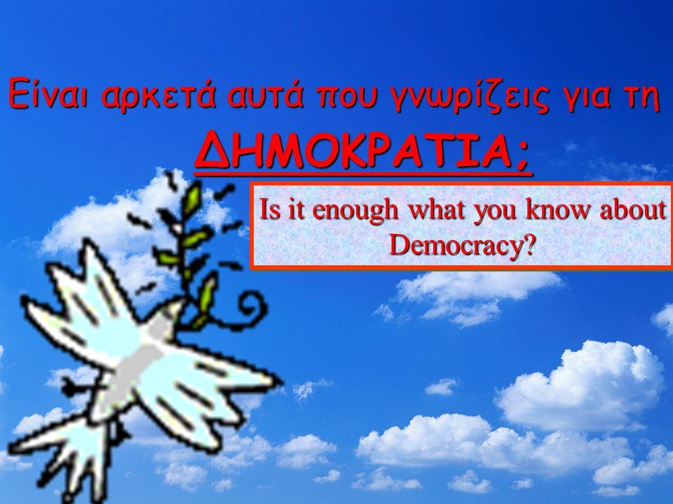 Είναι αρκετά αυτά που γνωρίζεις για τη ΔΗΜΟΚΡΑΤΙΑ; Is it enough what you know about Democracy?