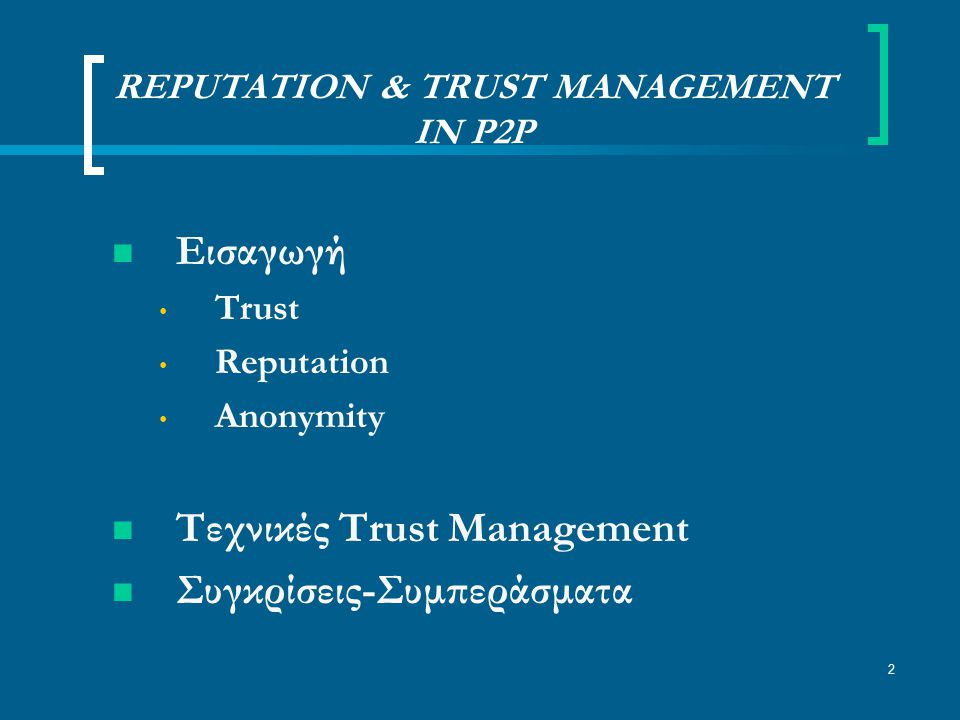 2 REPUTATION & TRUST MANAGEMENT IN P2P Εισαγωγή Trust Reputation Anonymity Τεχνικές Trust Management Συγκρίσεις-Συμπεράσματα