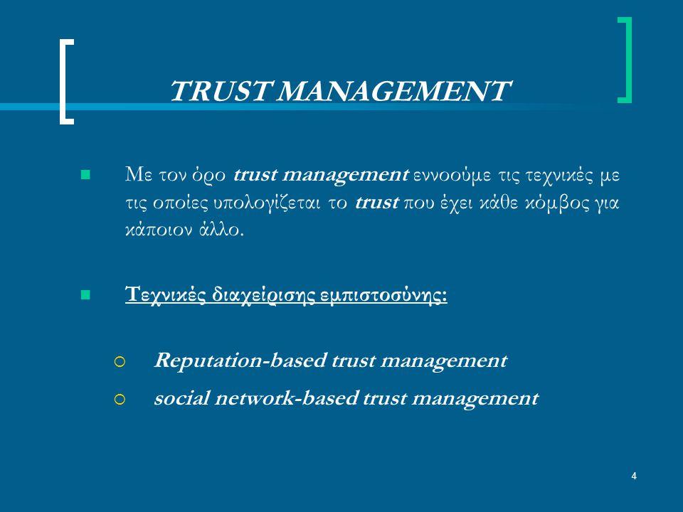 4 TRUST MANAGEMENT Με τον όρο trust management εννοούμε τις τεχνικές με τις οποίες υπολογίζεται το trust που έχει κάθε κόμβος για κάποιον άλλο.