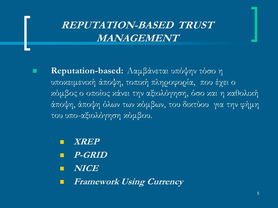 5 REPUTATION-BASED TRUST MANAGEMENT Reputation-based: Λαμβάνεται υπόψην τόσο η υποκειμενική άποψη, τοπική πληροφορία, που έχει ο κόμβος ο οποίος κάνει την αξιολόγηση, όσο και η καθολική άποψη, άποψη όλων των κόμβων, του δικτύου για την φήμη του υπο-αξιολόγηση κόμβου.