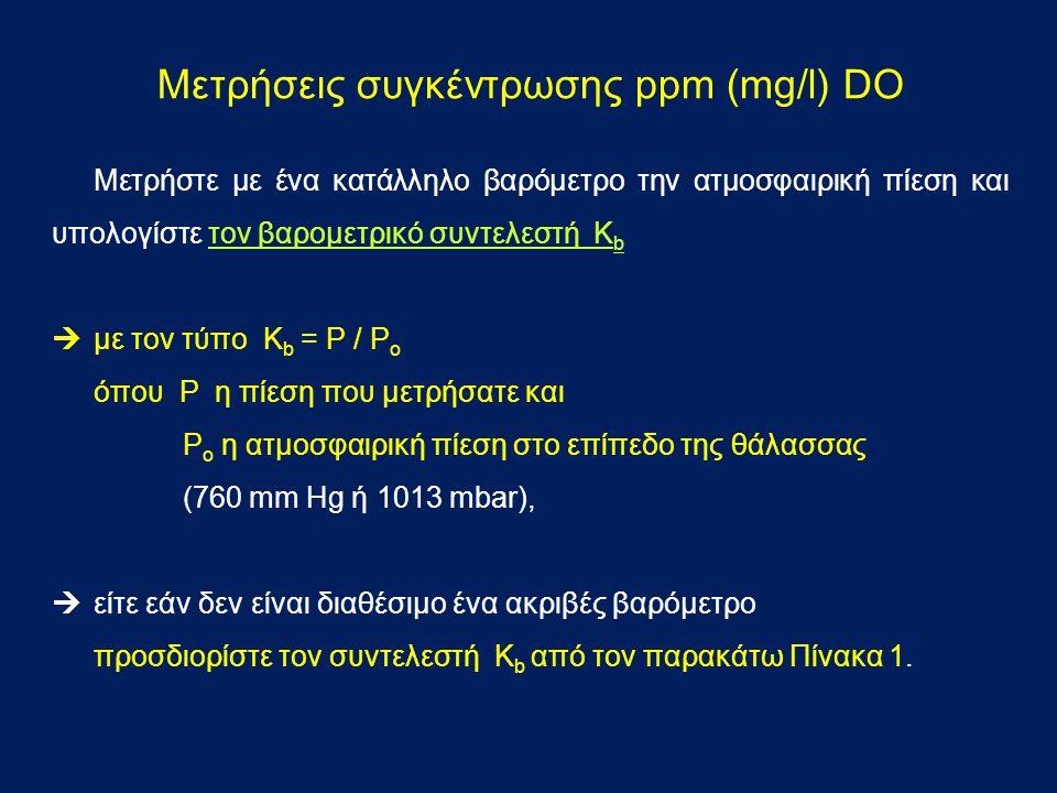 Μετρήσεις συγκέντρωσης ppm (mg/l) DO Μετρήστε με ένα κατάλληλο βαρόμετρο την ατμοσφαιρική πίεση και υπολογίστε τον βαρομετρικό συντελεστή K b  με τον τύπο Κ b = P / P o όπου P η πίεση που μετρήσατε και P o η ατμοσφαιρική πίεση στο επίπεδο της θάλασσας (760 mm Hg ή 1013 mbar),  είτε εάν δεν είναι διαθέσιμο ένα ακριβές βαρόμετρο προσδιορίστε τον συντελεστή K b από τον παρακάτω Πίνακα 1.
