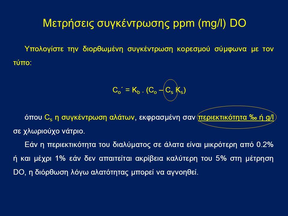 Μετρήσεις συγκέντρωσης ppm (mg/l) DO Υπολογίστε την διορθωμένη συγκέντρωση κορεσμού σύμφωνα με τον τύπο: C o ´ = K b. (C o – C s K s ) όπου C s η συγκ