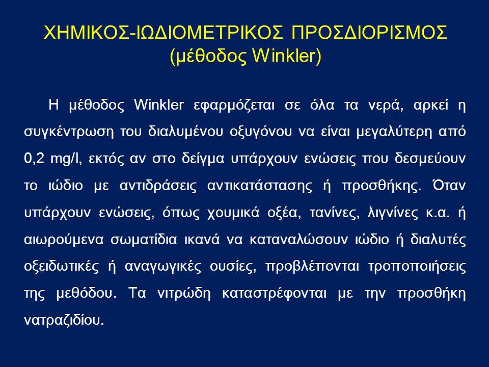 ΧΗΜΙΚΟΣ-ΙΩΔΙΟΜΕΤΡΙΚΟΣ ΠΡΟΣΔΙΟΡΙΣΜΟΣ (μέθοδος Winkler) H μέθοδος Winkler εφαρμόζεται σε όλα τα νερά, αρκεί η συγκέντρωση του διαλυμένου οξυγόνου να είναι μεγαλύτερη από 0,2 mg/l, εκτός αν στο δείγμα υπάρχουν ενώσεις που δεσμεύουν το ιώδιο με αντιδράσεις αντικατάστασης ή προσθήκης.