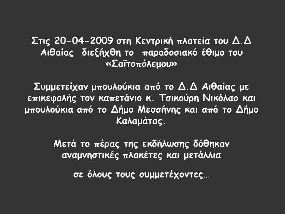 Στις 20-04-2009 στη Κεντρική πλατεία του Δ.Δ Αιθαίας διεξήχθη το παραδοσιακό έθιμο του «Σαϊτοπόλεμου» Συμμετείχαν μπουλούκια από το Δ.Δ Αιθαίας με επικεφαλής τον καπετάνιο κ.