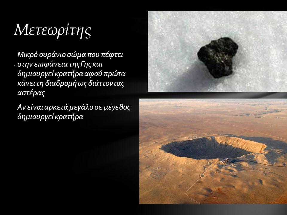 Μικρό ουράνιο σώμα που πέφτει στην επιφάνεια της Γης και δημιουργεί κρατήρα αφού πρώτα κάνει τη διαδρομή ως διάττοντας αστέρας Αν είναι αρκετά μεγάλο σε μέγεθος δημιουργεί κρατήρα ` Μετεωρίτης