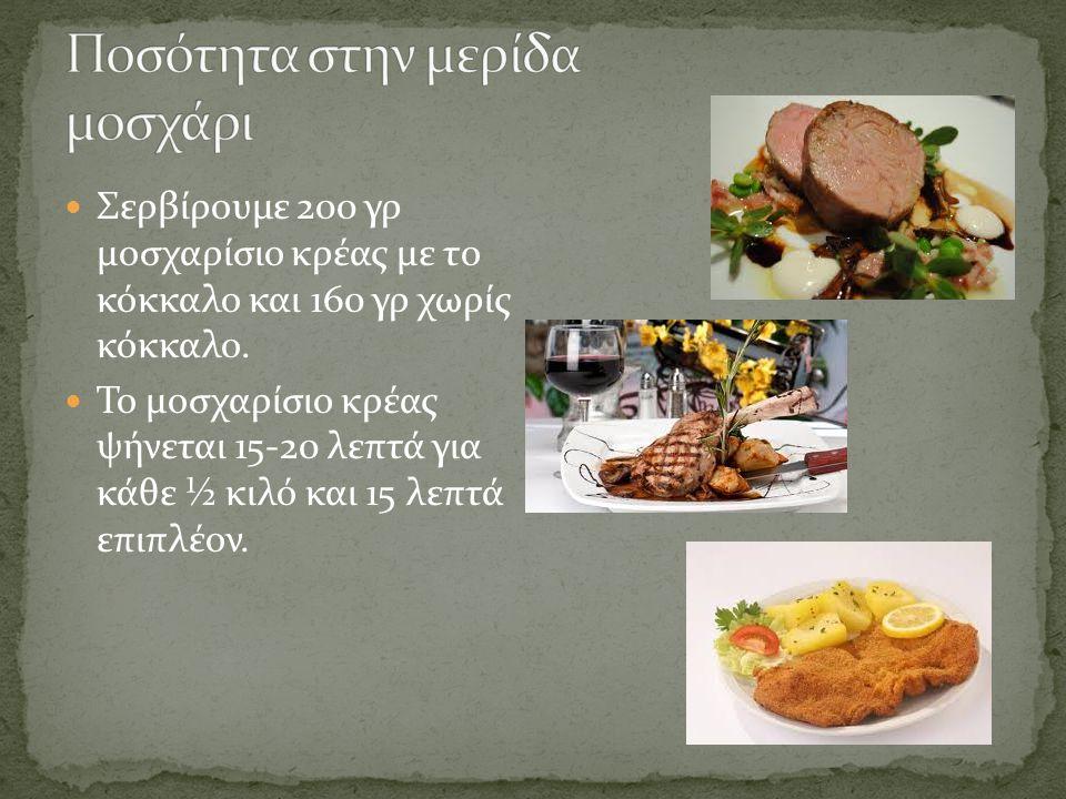 Σε προκαθορισμένο μενού(Table d' hôte) σερβίρουμε 200 γρ με το κόκκαλο και 160 γρ χωρίς κόκκαλο Σε κατ' επιλογήν μενού (A La Carte) σερβίρουμε 240 γρ