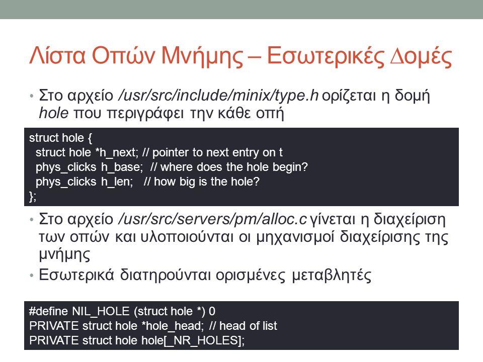 Λίστα Οπών Μνήμης – Εσωτερικές ∆ομές Στο αρχείο /usr/src/include/minix/type.h ορίζεται η δομή hole που περιγράφει την κάθε οπή Στο αρχείο /usr/src/servers/pm/alloc.c γίνεται η διαχείριση των οπών και υλοποιούνται οι μηχανισμοί διαχείρισης της μνήμης Εσωτερικά διατηρούνται ορισμένες μεταβλητές struct hole { struct hole *h_next; // pointer to next entry on t phys_clicks h_base; // where does the hole begin.