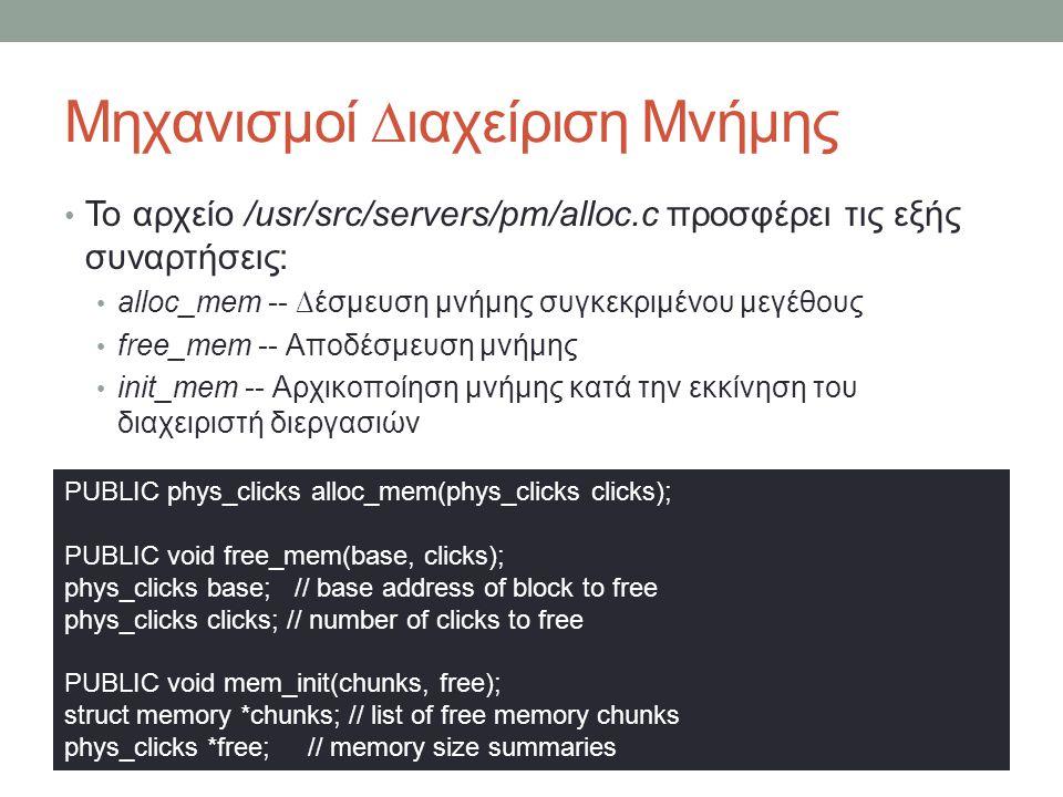 Μηχανισμοί ∆ιαχείριση Μνήμης Το αρχείο /usr/src/servers/pm/alloc.c προσφέρει τις εξής συναρτήσεις: alloc_mem -- ∆έσμευση μνήμης συγκεκριμένου μεγέθους free_mem -- Αποδέσμευση μνήμης init_mem -- Αρχικοποίηση μνήμης κατά την εκκίνηση του διαχειριστή διεργασιών PUBLIC phys_clicks alloc_mem(phys_clicks clicks); PUBLIC void free_mem(base, clicks); phys_clicks base; // base address of block to free phys_clicks clicks; // number of clicks to free PUBLIC void mem_init(chunks, free); struct memory *chunks; // list of free memory chunks phys_clicks *free; // memory size summaries
