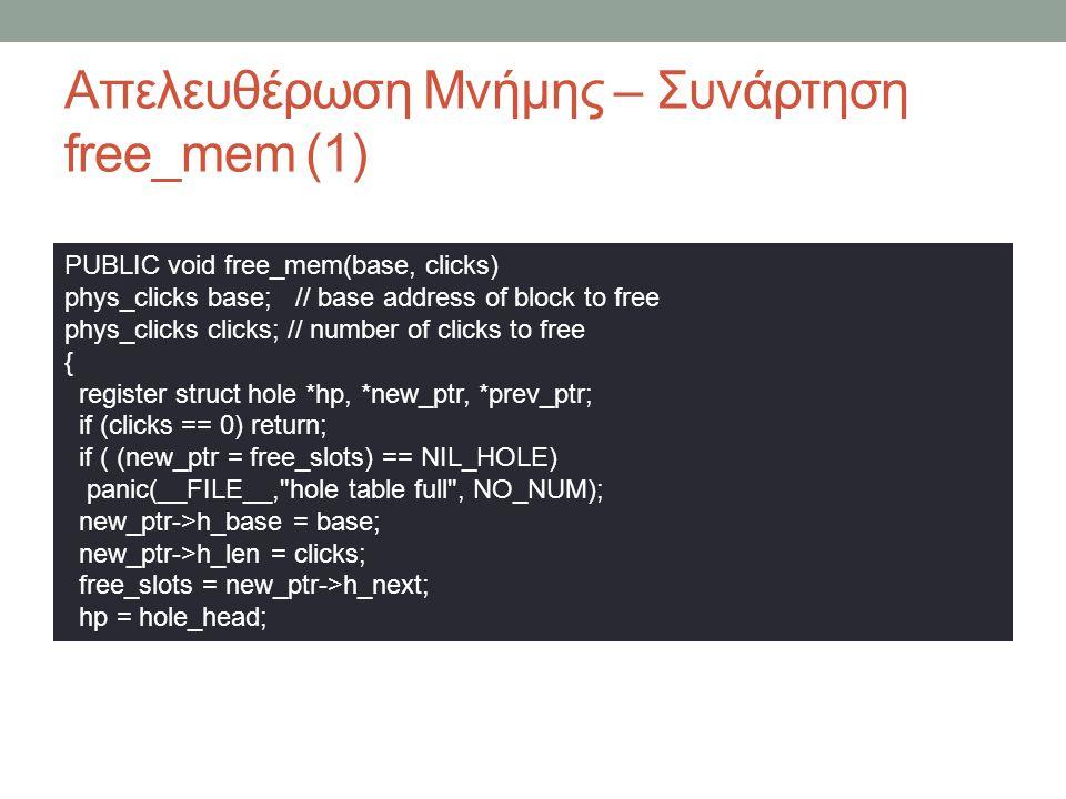 Απελευθέρωση Μνήμης – Συνάρτηση free_mem (1) PUBLIC void free_mem(base, clicks) phys_clicks base; // base address of block to free phys_clicks clicks; // number of clicks to free { register struct hole *hp, *new_ptr, *prev_ptr; if (clicks == 0) return; if ( (new_ptr = free_slots) == NIL_HOLE) panic(__FILE__, hole table full , NO_NUM); new_ptr->h_base = base; new_ptr->h_len = clicks; free_slots = new_ptr->h_next; hp = hole_head;