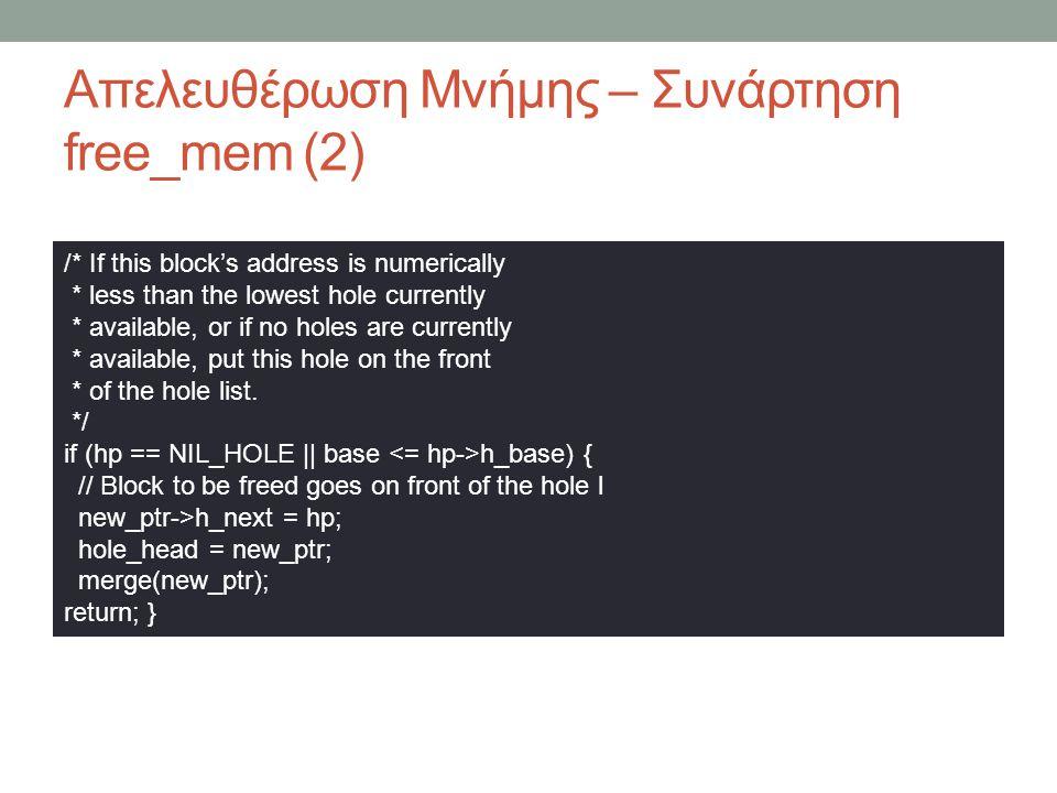 Απελευθέρωση Μνήμης – Συνάρτηση free_mem (2) /* If this block's address is numerically * less than the lowest hole currently * available, or if no holes are currently * available, put this hole on the front * of the hole list.