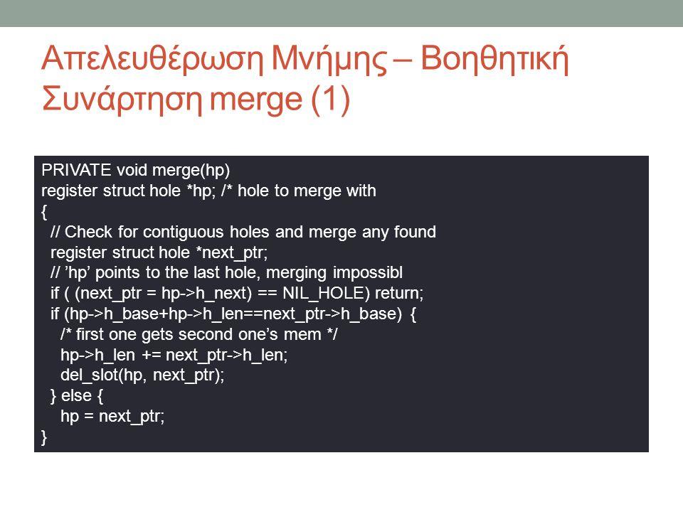Απελευθέρωση Μνήμης – Βοηθητική Συνάρτηση merge (1) PRIVATE void merge(hp) register struct hole *hp; /* hole to merge with { // Check for contiguous holes and merge any found register struct hole *next_ptr; // 'hp' points to the last hole, merging impossibl if ( (next_ptr = hp->h_next) == NIL_HOLE) return; if (hp->h_base+hp->h_len==next_ptr->h_base) { /* first one gets second one's mem */ hp->h_len += next_ptr->h_len; del_slot(hp, next_ptr); } else { hp = next_ptr; }