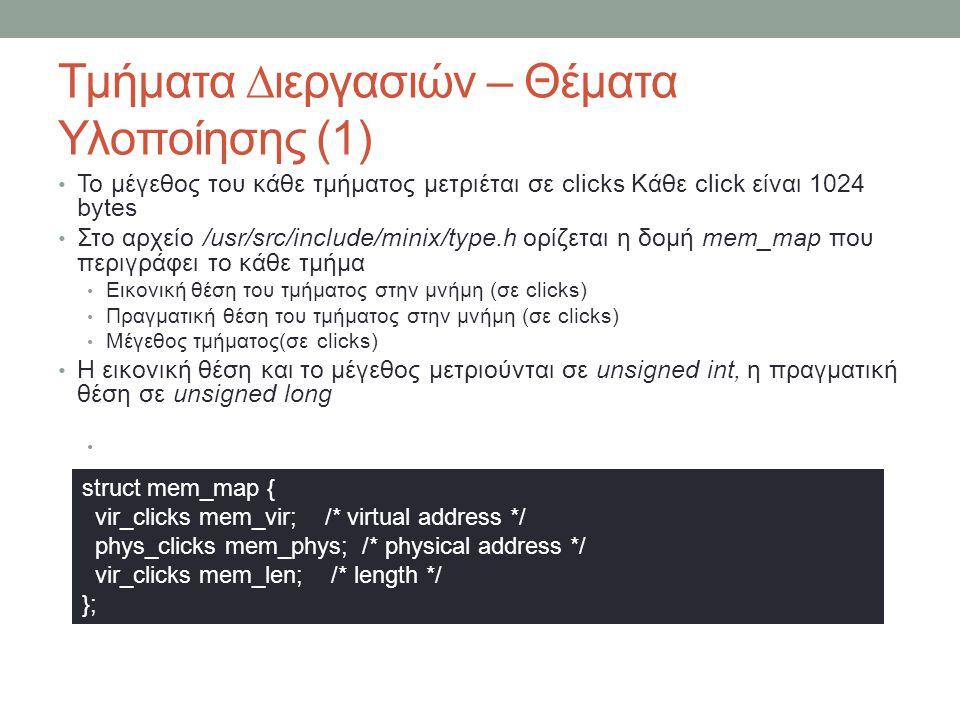 Εικονική μνήμη Ο PM χωρίζεται σε δύο κύρια μέρη Διαχείριση διεργασιών Διαχείριση μνήμης Η διαχείριση μνήμης γίνεται από ξεχωριστό server (VM) VM Paged mode Κάθε διεργασία έχει το δικό της virtual address space το οποίο διαχειρίζεται ο VM Έξτρα επίπεδο διευθυνσιοδότησης (physical, virtual, linear) Virtual -> linear (segments), linear -> physical (page tables) Κρατά τα page tables, τα οποία το kernel δεν τα βλέπει Κατά το boot, όλες οι διεργασίες τρέχουν σε segments Το kerner/table.c λέει ποιές θα συνεχίσουν σε segments και ποιές δικαιούνται να μεταβούν σε paged Non-paged mode (segments only)