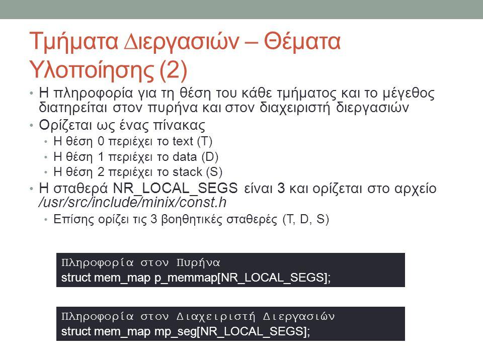 Τμήματα ∆ιεργασιών – Θέματα Υλοποίησης (2) Η πληροφορία για τη θέση του κάθε τμήματος και το μέγεθος διατηρείται στον πυρήνα και στον διαχειριστή διεργασιών Ορίζεται ως ένας πίνακας Η θέση 0 περιέχει το text (T) Η θέση 1 περιέχει το data (D) Η θέση 2 περιέχει το stack (S) Η σταθερά NR_LOCAL_SEGS είναι 3 και ορίζεται στο αρχείο /usr/src/include/minix/const.h Επίσης ορίζει τις 3 βοηθητικές σταθερές (T, D, S) Πληροφορία στον Πυρήνα struct mem_map p_memmap[NR_LOCAL_SEGS]; Πληροφορία στον ∆ιαχειριστή ∆ιεργασιών struct mem_map mp_seg[NR_LOCAL_SEGS];