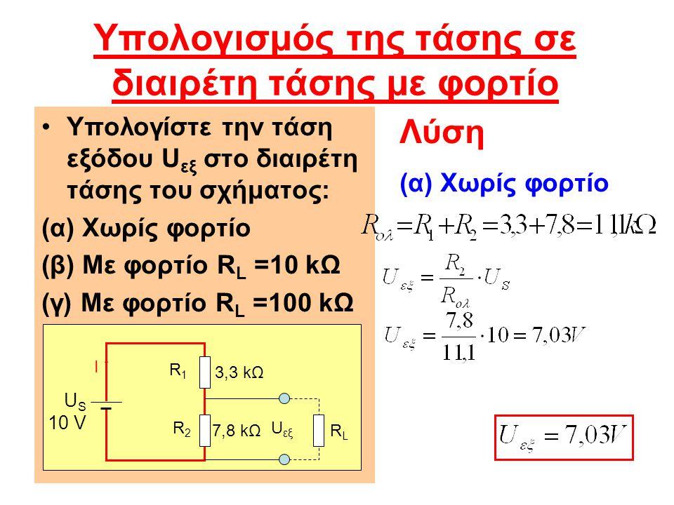 Υπολογισμός της τάσης σε διαιρέτη τάσης με φορτίο Υπολογίστε την τάση εξόδου U εξ στο διαιρέτη τάσης του σχήματος: (α) Χωρίς φορτίο (β) Με φορτίο R L =10 kΩ (γ) Με φορτίο R L =100 kΩ Λύση (α) Χωρίς φορτίο R1R1 U S 10 V I R2R2 RLRL U εξ 3,3 kΩ 7,8 kΩ