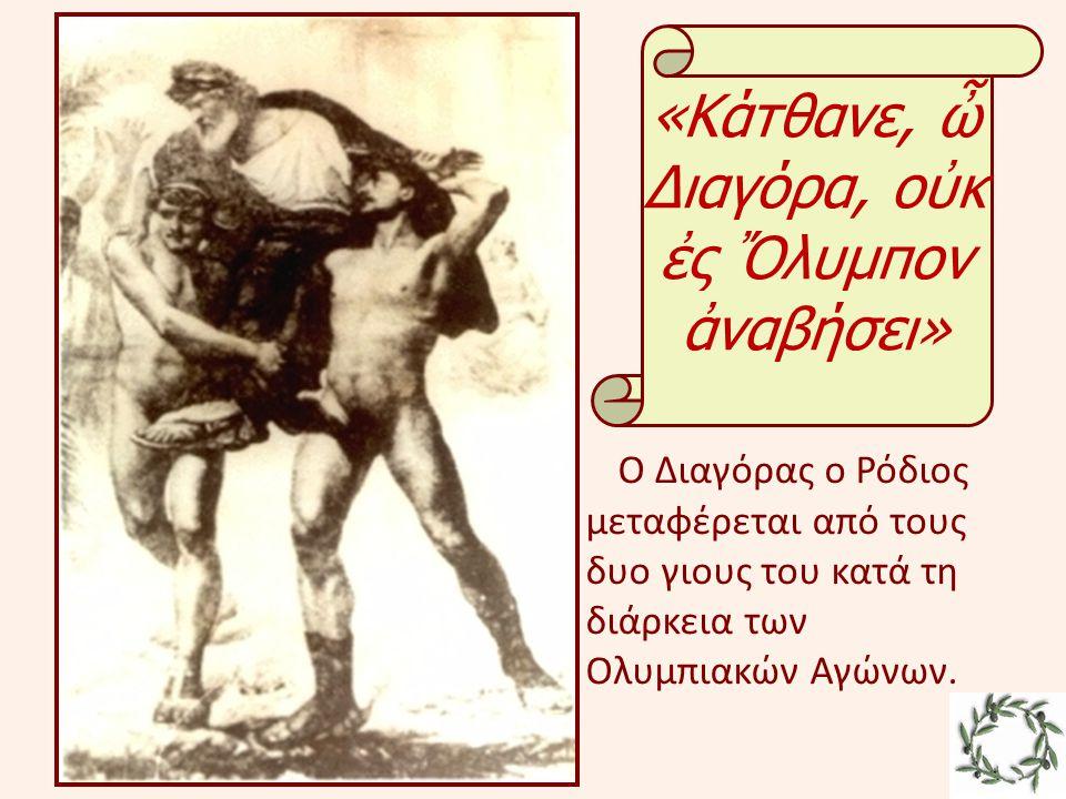 «Κάτθανε, ὦ Διαγόρα, οὐκ ἐς Ὄλυμπον ἀναβήσει» Ο Διαγόρας ο Ρόδιος μεταφέρεται από τους δυο γιους του κατά τη διάρκεια των Ολυμπιακών Αγώνων.