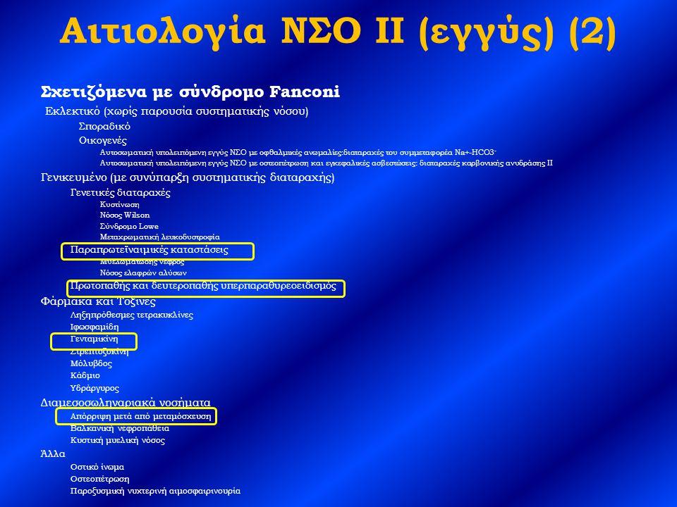 Αιτιολογία ΝΣΟ II (εγγύς) (2) Σχετιζόμενα με σύνδρομο Fanconi Εκλεκτικό (χωρίς παρουσία συστηματικής νόσου) Σποραδικό Οικογενές Αυτοσωματική υπολειπόμενη εγγύς ΝΣΟ με οφθαλμικές ανωμαλίες:διαταραχές του συμμεταφορέα Na+-HCO3 - Αυτοσωματική υπολειπόμενη εγγύς ΝΣΟ με οστεοπέτρωση και εγκεφαλικές ασβεστώσεις: διαταραχές καρβονικής ανυδράσης II Γενικευμένο (με συνύπαρξη συστηματικής διαταραχής) Γενετικές διαταραχές Κυστίνωση Νόσος Wilson Σύνδρομο Lowe Μεταχρωματική λευκοδυστροφία Παραπρωτεϊναιμικές καταστάσεις Μυελωματώδης νεφρός Νόσος ελαφρών αλύσων Πρωτοπαθής και δευτεροπαθής υπερπαραθυρεοειδισμός Φάρμακα και Τοξίνες Ληξηπρόθεσμες τετρακυκλίνες Ιφωσφαμίδη Γενταμικίνη Στρεπτοζοκίνη Μόλυβδος Κάδμιο Υδράργυρος Διαμεσοσωληναριακά νοσήματα Απόρριψη μετά από μεταμόσχευση Βαλκανική νεφροπάθεια Κυστική μυελική νόσος Άλλα Οστικό ίνωμα Οστεοπέτρωση Παροξυσμική νυχτερινή αιμοσφαιρινουρία