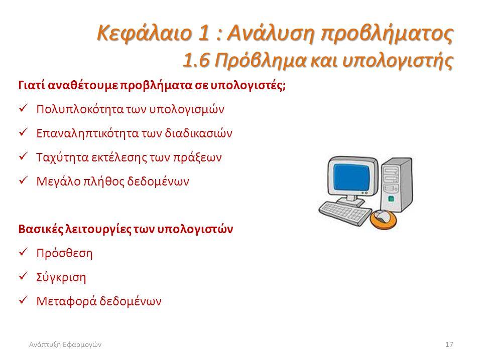 Ανάπτυξη Εφαρμογών17 Κεφάλαιο 1 : Ανάλυση προβλήματος 1.6 Πρόβλημα και υπολογιστής Γιατί αναθέτουμε προβλήματα σε υπολογιστές; Πολυπλοκότητα των υπολο