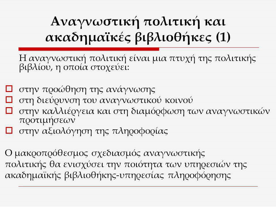 Αναγνωστική πολιτική και ακαδημαϊκές βιβλιοθήκες (1) Η αναγνωστική πολιτική είναι μια πτυχή της πολιτικής βιβλίου, η οποία στοχεύει:  στην προώθηση τ