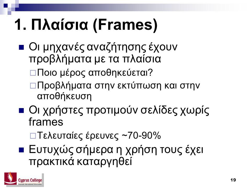 19 1. Πλαίσια (Frames) Οι μηχανές αναζήτησης έχουν προβλήματα με τα πλαίσια  Ποιο μέρος αποθηκεύεται?  Προβλήματα στην εκτύπωση και στην αποθήκευση