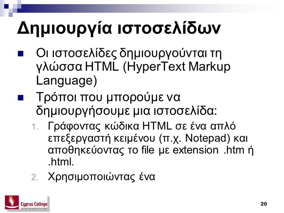 20 Δημιουργία ιστοσελίδων Οι ιστοσελίδες δημιουργούνται τη γλώσσα HTML (HyperText Markup Language) Τρόποι που μπορούμε να δημιουργήσουμε μια ιστοσελίδα: 1.