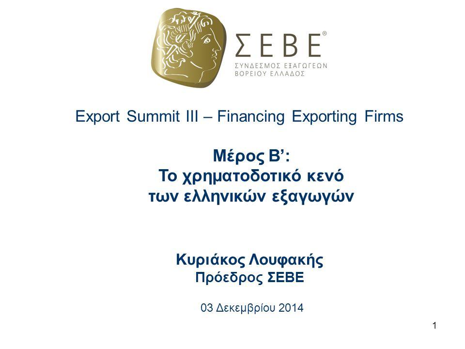 Export Summit III – Financing Exporting Firms Μέρος Β': Το χρηματοδοτικό κενό των ελληνικών εξαγωγών Κυριάκος Λουφακής Πρόεδρος ΣΕΒΕ 03 Δεκεμβρίου 201