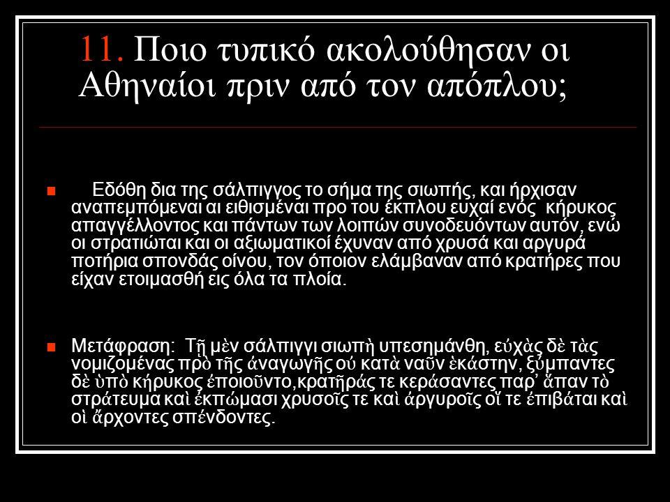 11. Ποιο τυπικό ακολούθησαν οι Αθηναίοι πριν από τον απόπλου; Εδόθη δια της σάλπιγγος το σήμα της σιωπής, και ήρχισαν αναπεμπόμεναι αι ειθισμέναι προ