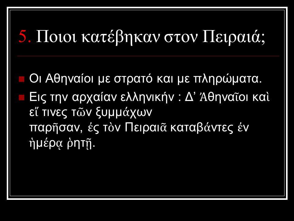 5. Ποιοι κατέβηκαν στον Πειραιά; Οι Αθηναίοι με στρατό και με πληρώματα. Εις την αρχαίαν ελληνικήν : Δ' Ἀ θηνα ῖ οι κα ὶ ε ἴ τινες τ ῶ ν ξυμμ ά χων πα