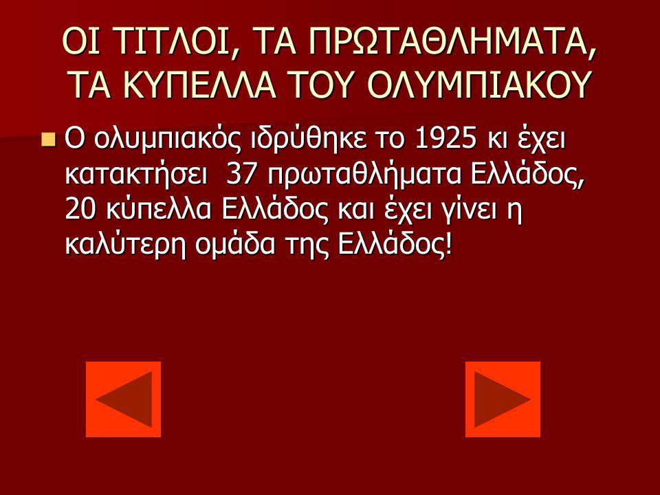ΟΙ ΤΙΤΛΟΙ, ΤΑ ΠΡΩΤΑΘΛΗΜΑΤΑ, ΤΑ ΚΥΠΕΛΛΑ ΤΟΥ ΟΛΥΜΠΙΑΚΟΥ O ολυμπιακός ιδρύθηκε το 1925 κι έχει κατακτήσει 37 πρωταθλήματα Ελλάδος, 20 κύπελλα Ελλάδος και έχει γίνει η καλύτερη ομάδα της Ελλάδος.