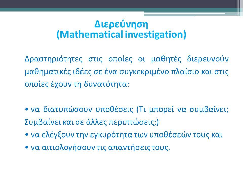 Διερεύνηση (Mathematical investigation) Δραστηριότητες στις οποίες οι μαθητές διερευνούν μαθηματικές ιδέες σε ένα συγκεκριμένο πλαίσιο και στις οποίες