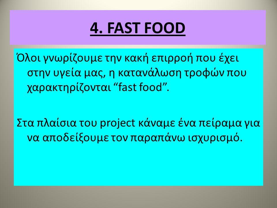 "4. FAST FOOD Όλοι γνωρίζουμε την κακή επιρροή που έχει στην υγεία μας, η κατανάλωση τροφών που χαρακτηρίζονται ""fast food"". Στα πλαίσια του project κά"