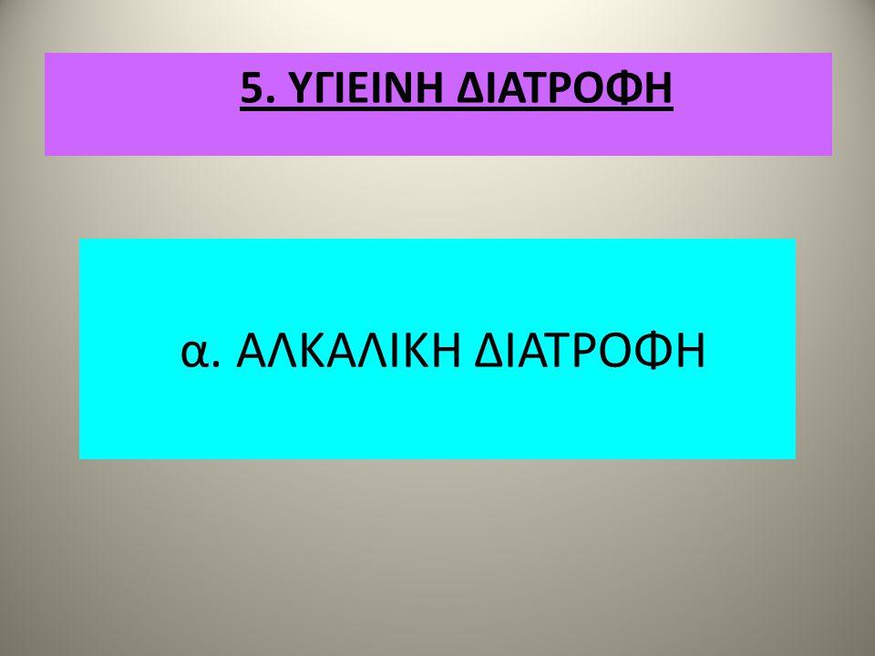 α. ΑΛΚΑΛΙΚΗ ΔΙΑΤΡΟΦΗ 5. ΥΓΙΕΙΝΗ ΔΙΑΤΡΟΦΗ