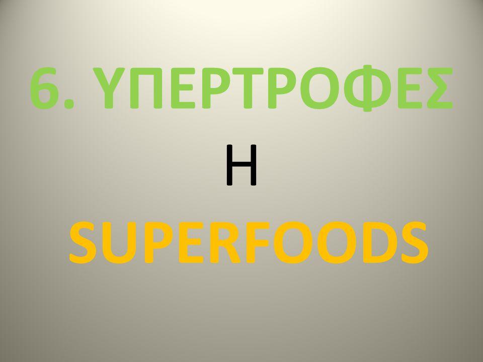 6. ΥΠΕΡΤΡΟΦΕΣ H SUPERFOODS