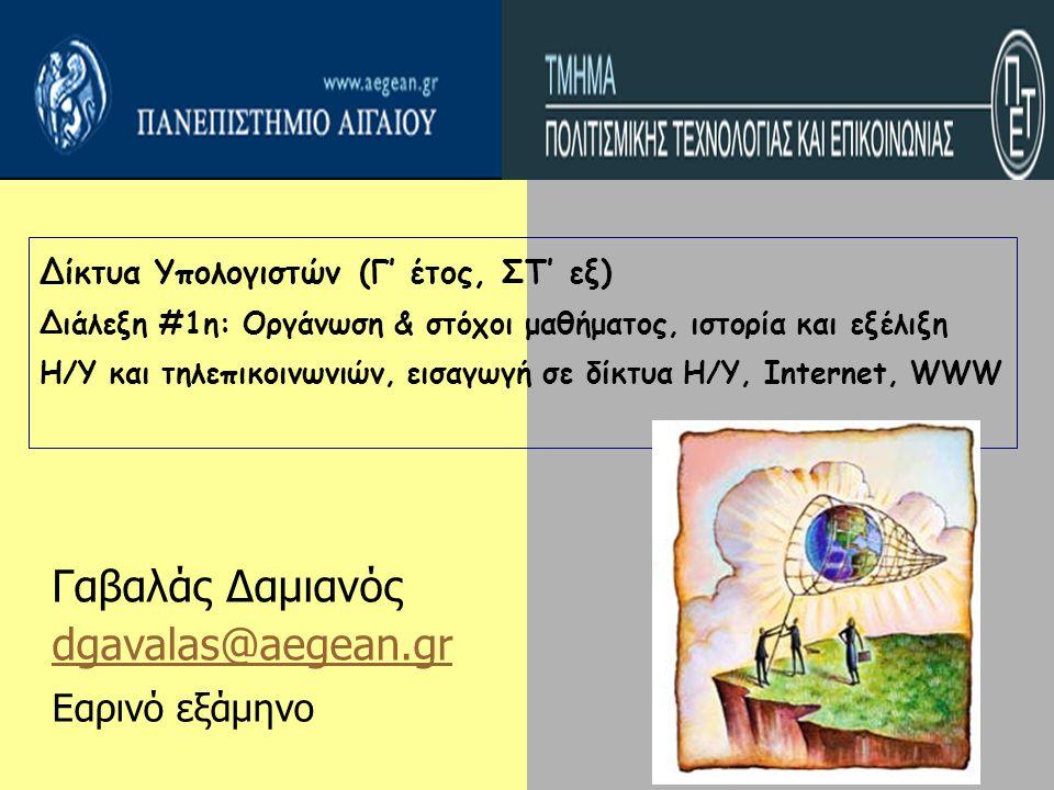 Δίκτυα Υπολογιστών (Γ' έτος, ΣΤ' εξ) Διάλεξη #1η: Οργάνωση & στόχοι μαθήματος, ιστορία και εξέλιξη Η/Υ και τηλεπικοινωνιών, εισαγωγή σε δίκτυα Η/Υ, Internet, WWW Γαβαλάς Δαμιανός dgavalas@aegean.gr Εαρινό εξάμηνο
