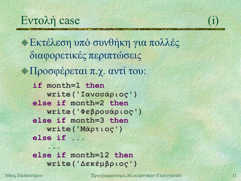 11Νίκος Παπασπύρου Προγραμματισμός Ηλεκτρονικών Υπολογιστών Εντολή case(i) u Εκτέλεση υπό συνθήκη για πολλές διαφορετικές περιπτώσεις u Προσφέρεται π.