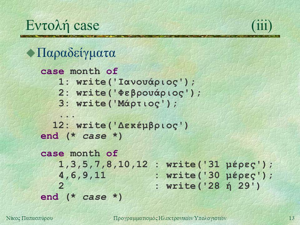 13Νίκος Παπασπύρου Προγραμματισμός Ηλεκτρονικών Υπολογιστών Εντολή case(iii) u Παραδείγματα case month of 1: write('Ιανουάριος'); 2: write('Φεβρουάριο