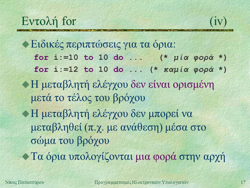 17Νίκος Παπασπύρου Προγραμματισμός Ηλεκτρονικών Υπολογιστών Εντολή for(iv) u Ειδικές περιπτώσεις για τα όρια: for i:=10 to 10 do... (* μία φορά *) for