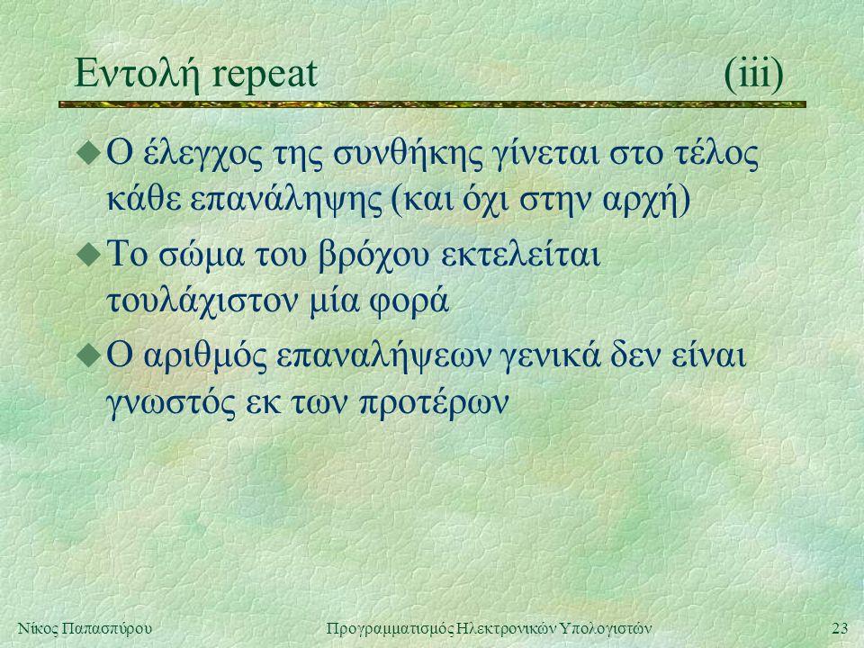 23Νίκος Παπασπύρου Προγραμματισμός Ηλεκτρονικών Υπολογιστών Εντολή repeat(iii) u Ο έλεγχος της συνθήκης γίνεται στο τέλος κάθε επανάληψης (και όχι στη