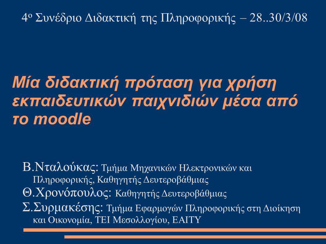 Μία διδακτική πρόταση για χρήση εκπαιδευτικών παιχνιδιών μέσα από το moodle Β.Νταλούκας: Τμήμα Μηχανικών Ηλεκτρονικών και Πληροφορικής, Καθηγητής Δευτεροβάθμιας Θ.Χρονόπουλος: Καθηγητής Δευτεροβάθμιας Σ.Συρμακέσης: Τμήμα Εφαρμογών Πληροφορικής στη Διοίκηση και Οικονομία, ΤΕΙ Μεσολλογίου, EAITY 4 ο Συνέδριο Διδακτική της Πληροφορικής – 28..30/3/08